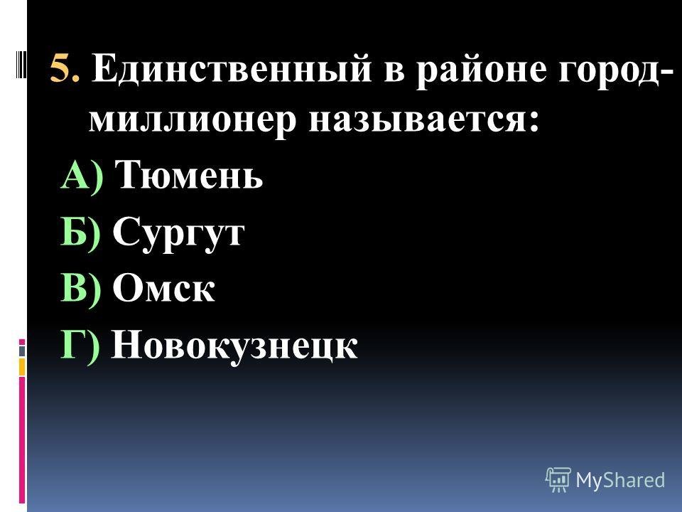 5. Единственный в районе город- миллионер называется: А) Тюмень Б) Сургут В) Омск Г) Новокузнецк