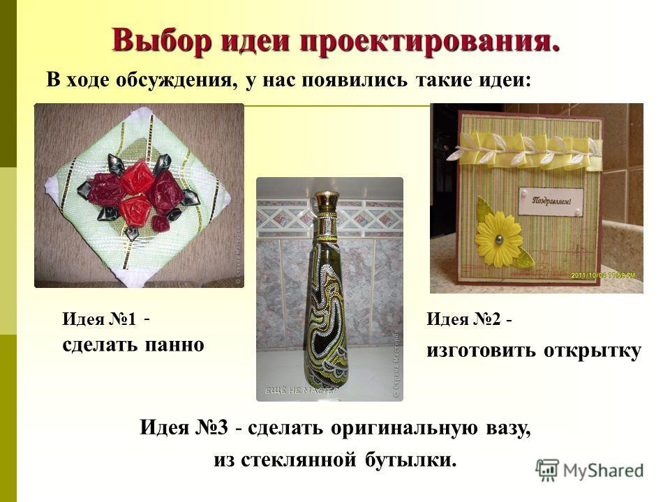 Выбор идеи проектирования. В ходе обсуждения, у нас появились такие идеи: Идея 1 - сделать панно Идея 2 - изготовить открытку Идея 3 - сделать оригинальную вазу, из стеклянной бутылки.