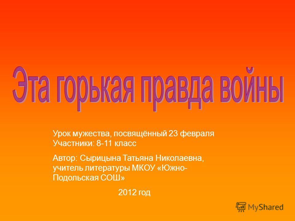 Урок мужества, посвящённый 23 февраля Участники: 8-11 класс Автор: Сырицына Татьяна Николаевна, учитель литературы МКОУ «Южно- Подольская СОШ» 2012 год