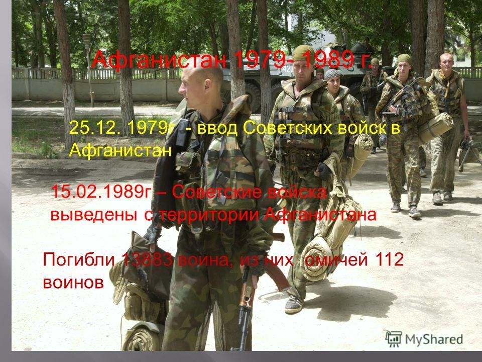 Афганистан 1979- 1989 г. 25.12. 1979г - ввод Советских войск в Афганистан 15.02.1989г – Советские войска выведены с территории Афганистана Погибли 13883 воина, из них омичей 112 воинов