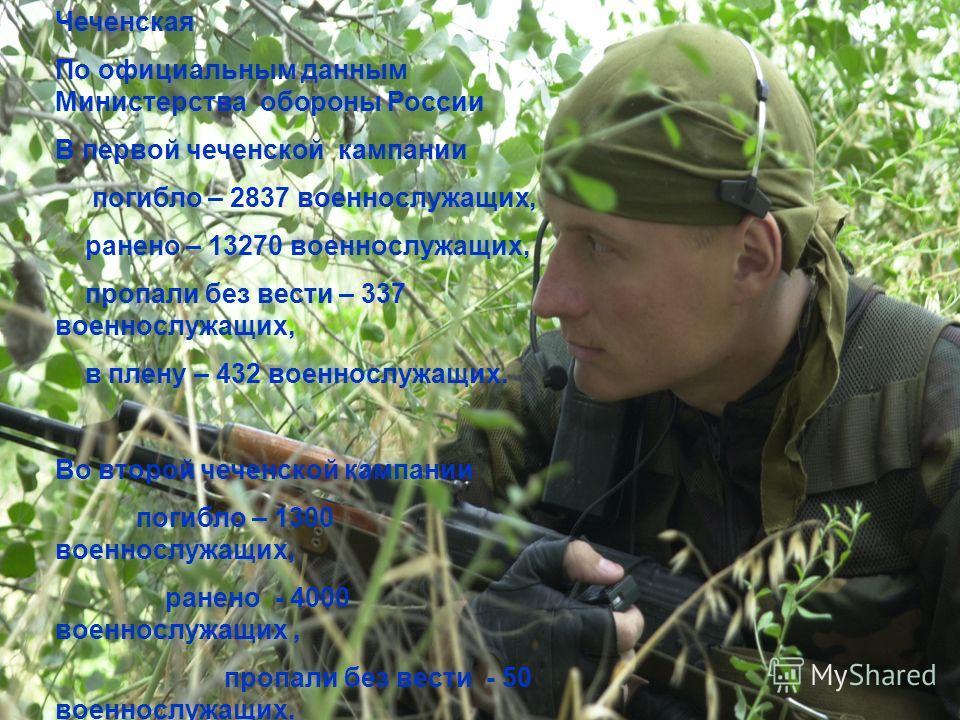 Чеченская По официальным данным Министерства обороны России В первой чеченской кампании погибло – 2837 военнослужащих, ранено – 13270 военнослужащих, пропали без вести – 337 военнослужащих, в плену – 432 военнослужащих. Во второй чеченской кампании п