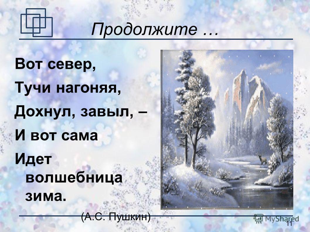 11 Продолжите … Вот север, Тучи нагоняя, Дохнул, завыл, – И вот сама Идет волшебница зима. (А.С. Пушкин)