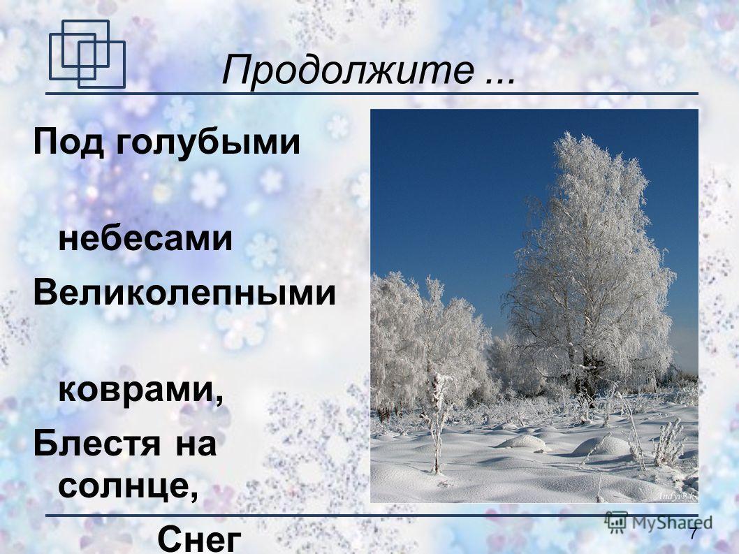 7 Продолжите... Под голубыми небесами Великолепными коврами, Блестя на солнце, Снег лежит. (А.С. Пушкин)