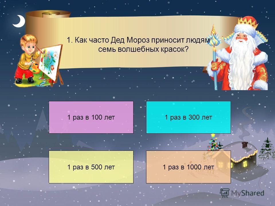 1 раз в 100 лет 1 раз в 500 лет1 раз в 1000 лет 1 раз в 300 лет 1. Как часто Дед Мороз приносит людям семь волшебных красок?