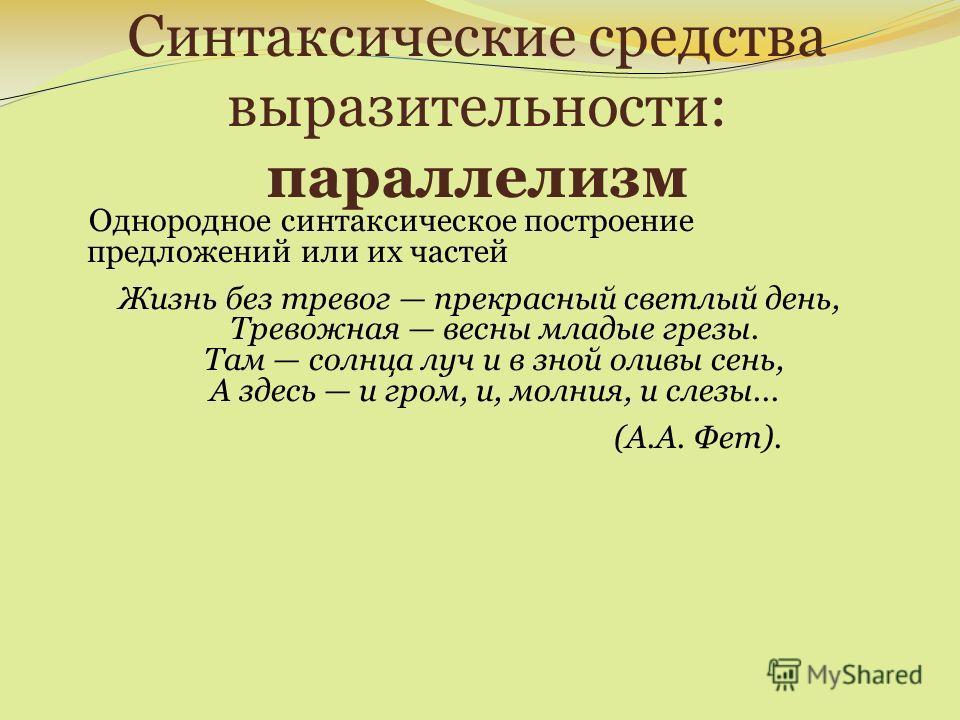 Синтаксические средства выразительности: параллелизм Однородное синтаксическое построение предложений или их частей Жизнь без тревог прекрасный светлый день, Тревожная весны младые грезы. Там солнца луч и в зной оливы сень, А здесь и гром, и, молния,
