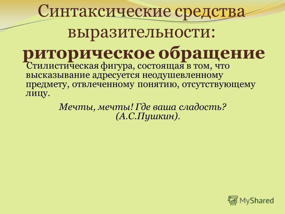 Синтаксические средства выразительности: риторическое обращение Стилистическая фигура, состоящая в том, что высказывание адресуется неодушевленному предмету, отвлеченному понятию, отсутствующему лицу. Мечты, мечты! Где ваша сладость? (А.С.Пушкин).