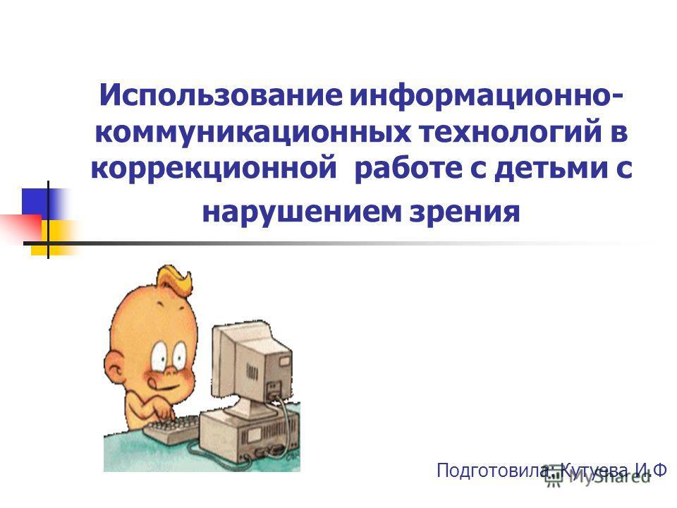 Использование информационно- коммуникационных технологий в коррекционной работе с детьми с нарушением зрения Подготовила: Кутуева И.Ф