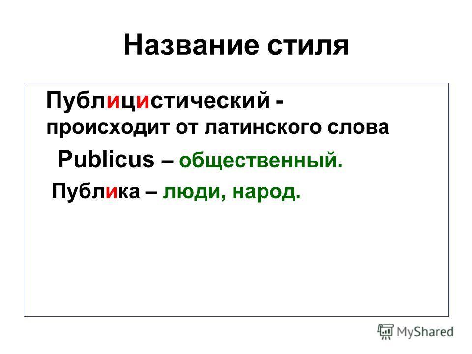 Название стиля Публицистический - происходит от латинского слова Publicus – общественный. Публика – люди, народ.