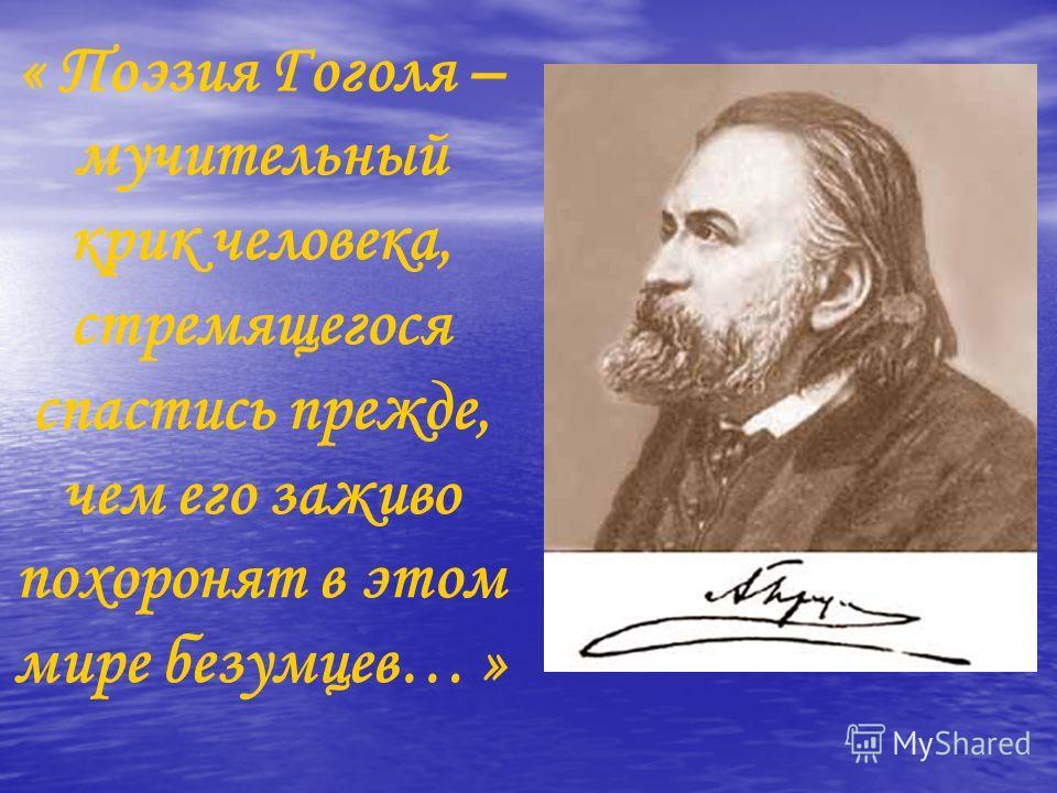 « Поэзия Гоголя – мучительный крик человека, стремящегося спастись прежде, чем его заживо похоронят в этом мире безумцев… »