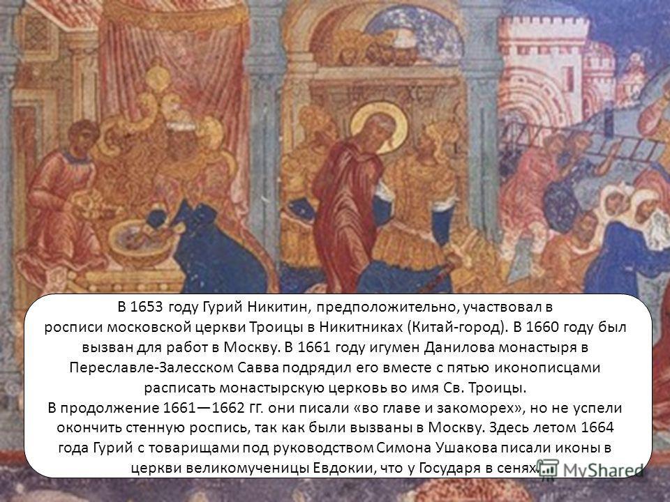 В 1653 году Гурий Никитин, предположительно, участвовал в росписи московской церкви Троицы в Никитниках (Китай-город). В 1660 году был вызван для работ в Москву. В 1661 году игумен Данилова монастыря в Переславле-Залесском Савва подрядил его вместе с