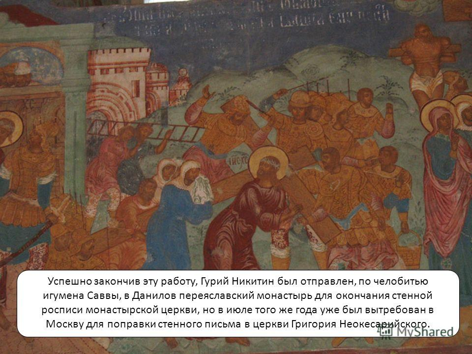 Успешно закончив эту работу, Гурий Никитин был отправлен, по челобитью игумена Саввы, в Данилов переяславский монастырь для окончания стенной росписи монастырской церкви, но в июле того же года уже был вытребован в Москву для поправки стенного письма