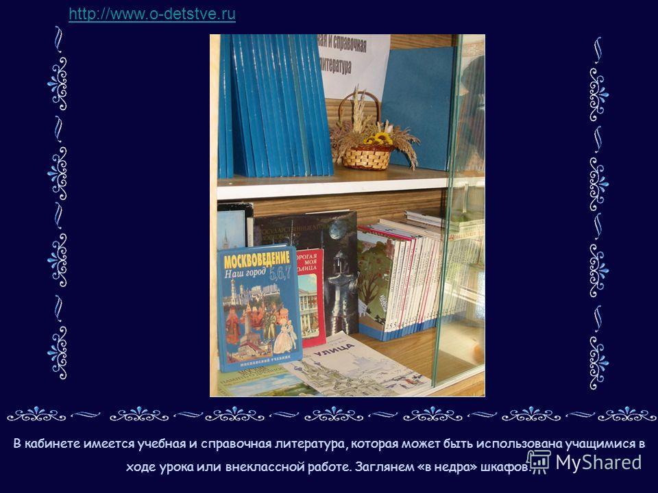 В кабинете имеется учебная и справочная литература, которая может быть использована учащимися в ходе урока или внеклассной работе. Заглянем «в недра» шкафов. http://www.o-detstve.ru