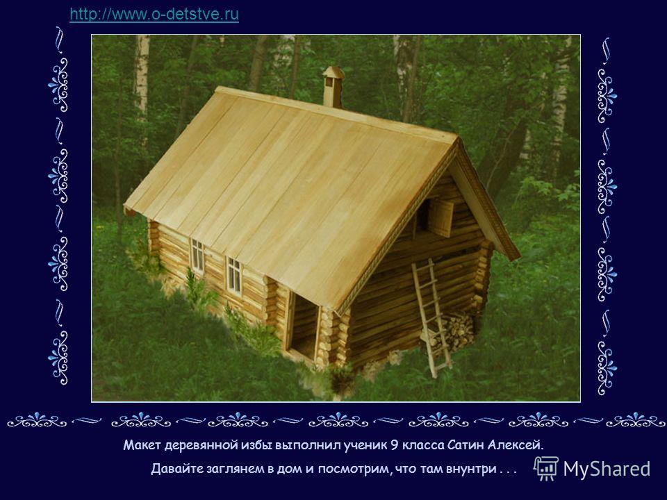 Макет деревянной избы выполнил ученик 9 класса Сатин Алексей. Давайте заглянем в дом и посмотрим, что там внунтри... http://www.o-detstve.ru