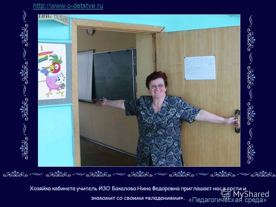 Хозяйка кабинета учитель ИЗО Бакалова Нина Федоровна приглашает нас в гости и знакомит со своими «владениями». http://www.o-detstve.ru «Педагогическая среда»