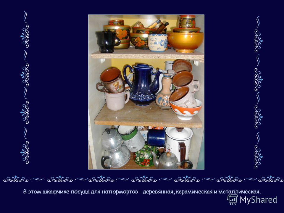 В этом шкафчике посуда для натюрмортов - деревянная, керамическая и металлическая.
