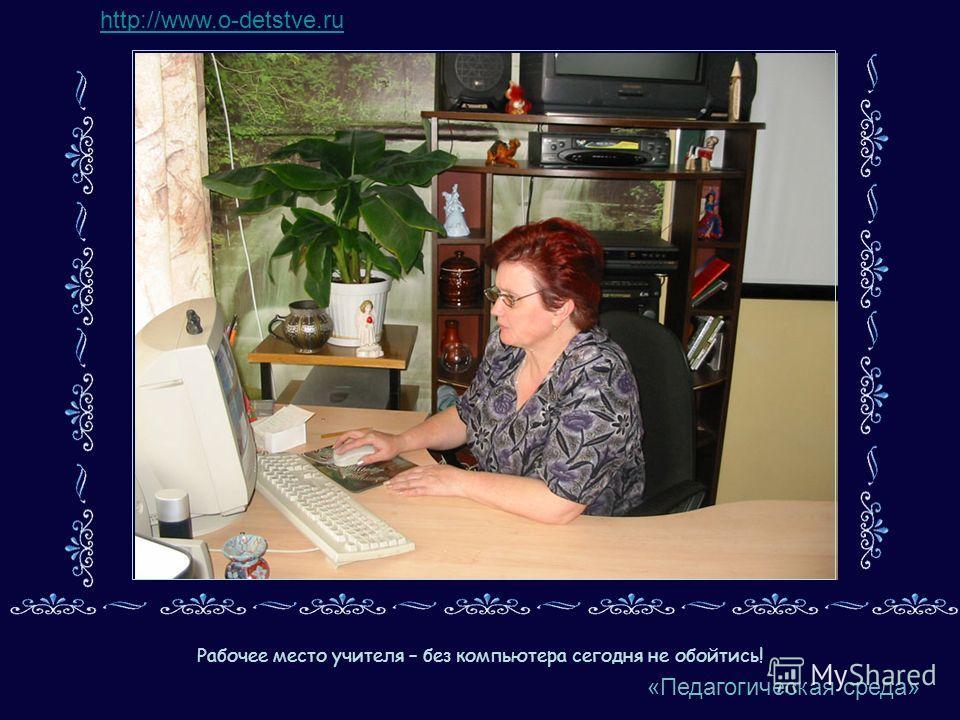 Рабочее место учителя – без компьютера сегодня не обойтись! http://www.o-detstve.ru «Педагогическая среда»
