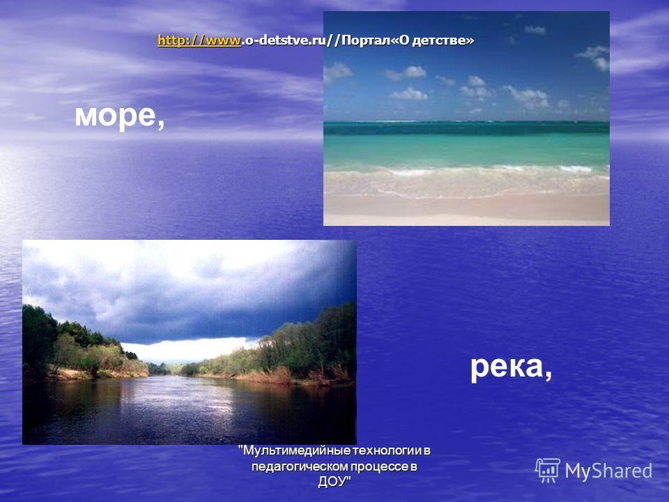 Мультимедийные технологии в педагогическом процессе в ДОУ море, река, http://wwwhttp://www.o-detstve.ru//Портал«О детстве» http://www
