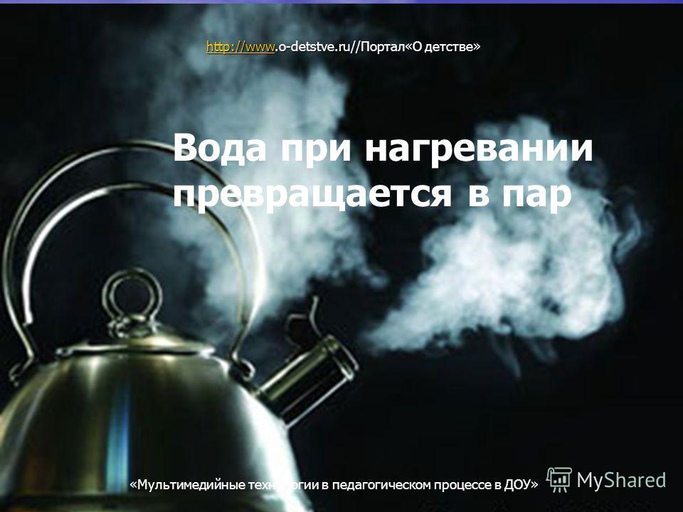 Мультимедийные технологии в педагогическом процессе в ДОУ Вода при нагревании превращается в пар http://wwwhttp://www.o-detstve.ru//Портал«О детстве» http://www «Мультимедийные технологии в педагогическом процессе в ДОУ»