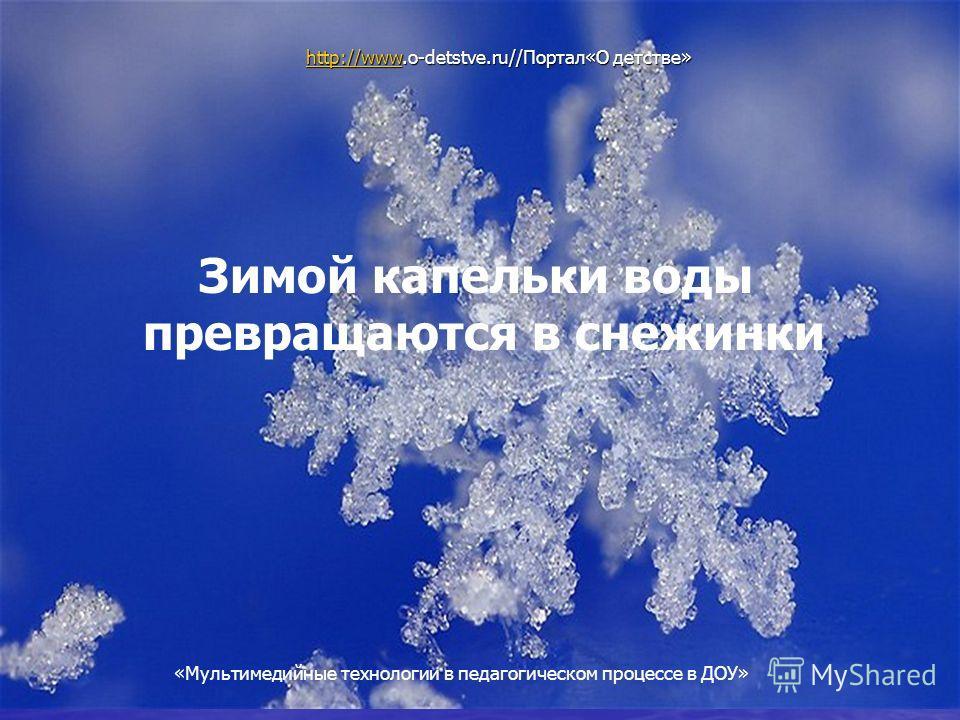Мультимедийные технологии в педагогическом процессе в ДОУ Зимой капельки воды превращаются в снежинки http://wwwhttp://www.o-detstve.ru//Портал«О детстве» http://www «Мультимедийные технологии в педагогическом процессе в ДОУ»