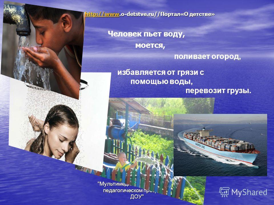 Мультимедийные технологии в педагогическом процессе в ДОУ Человек пьет воду, моется, поливает огород, избавляется от грязи с помощью воды, перевозит грузы. http://wwwhttp://www.o-detstve.ru//Портал«О детстве» http://www