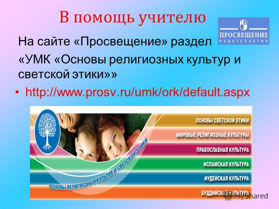На сайте «Просвещение» раздел «УМК «Основы религиозных культур и светской этики»» http://www.prosv.ru/umk/ork/default.aspx В помощь учителю