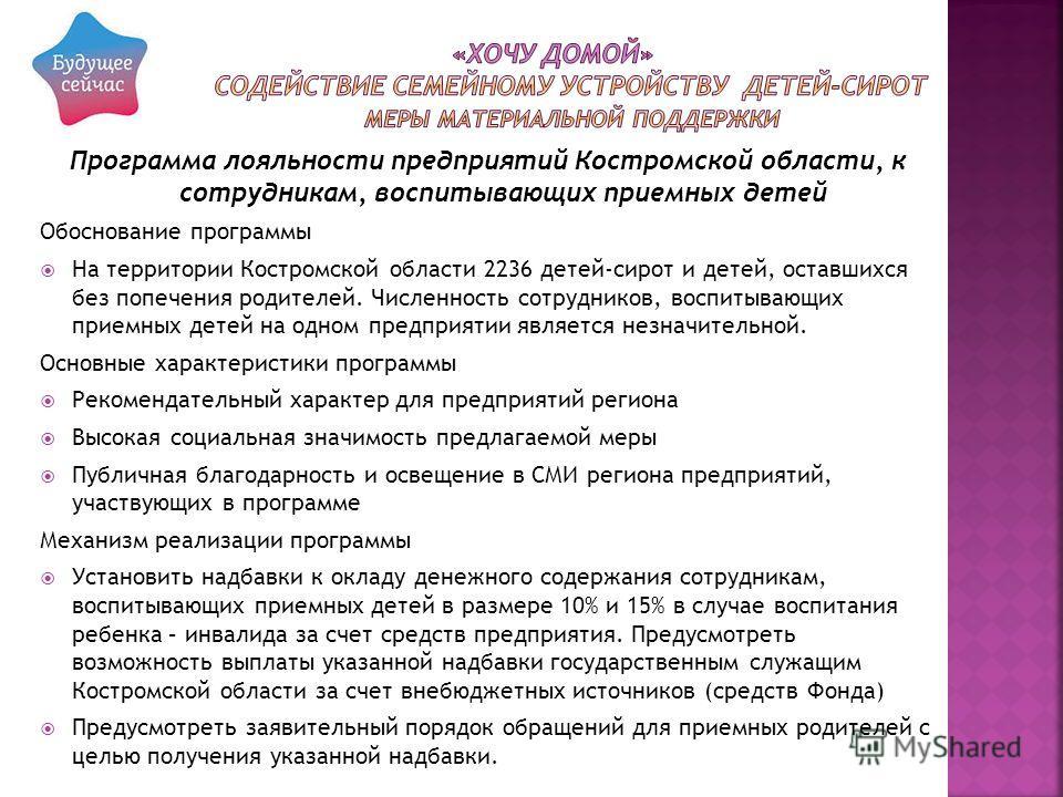 Программа лояльности предприятий Костромской области, к сотрудникам, воспитывающих приемных детей Обоснование программы На территории Костромской области 2236 детей-сирот и детей, оставшихся без попечения родителей. Численность сотрудников, воспитыва