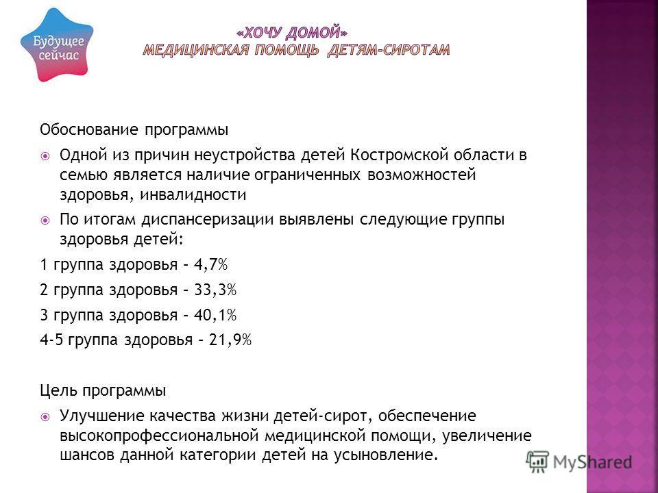 Обоснование программы Одной из причин неустройства детей Костромской области в семью является наличие ограниченных возможностей здоровья, инвалидности По итогам диспансеризации выявлены следующие группы здоровья детей: 1 группа здоровья – 4,7% 2 груп