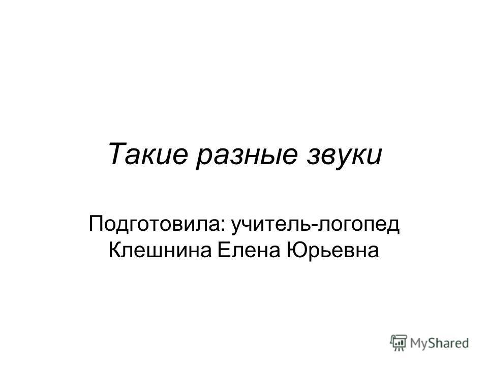 Такие разные звуки Подготовила: учитель-логопед Клешнина Елена Юрьевна