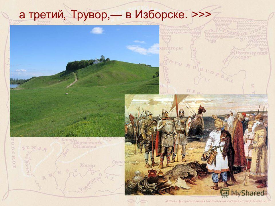 © МУК «Централизованная библиотечная система» города Пскова, 2011 а третий, Трувор, в Изборске. >>>