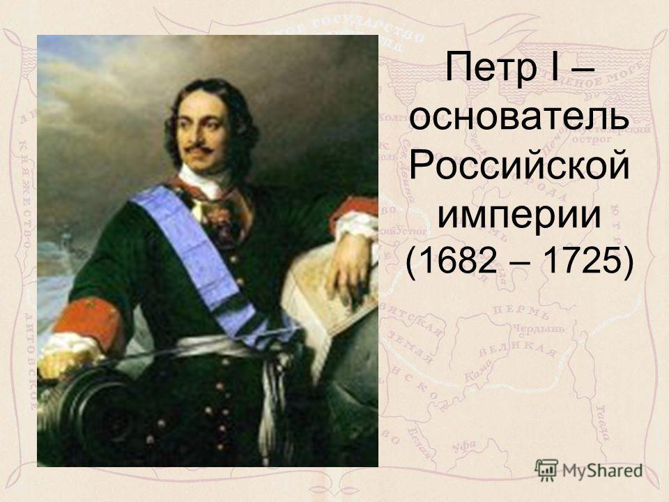 Петр I – основатель Российской империи (1682 – 1725)