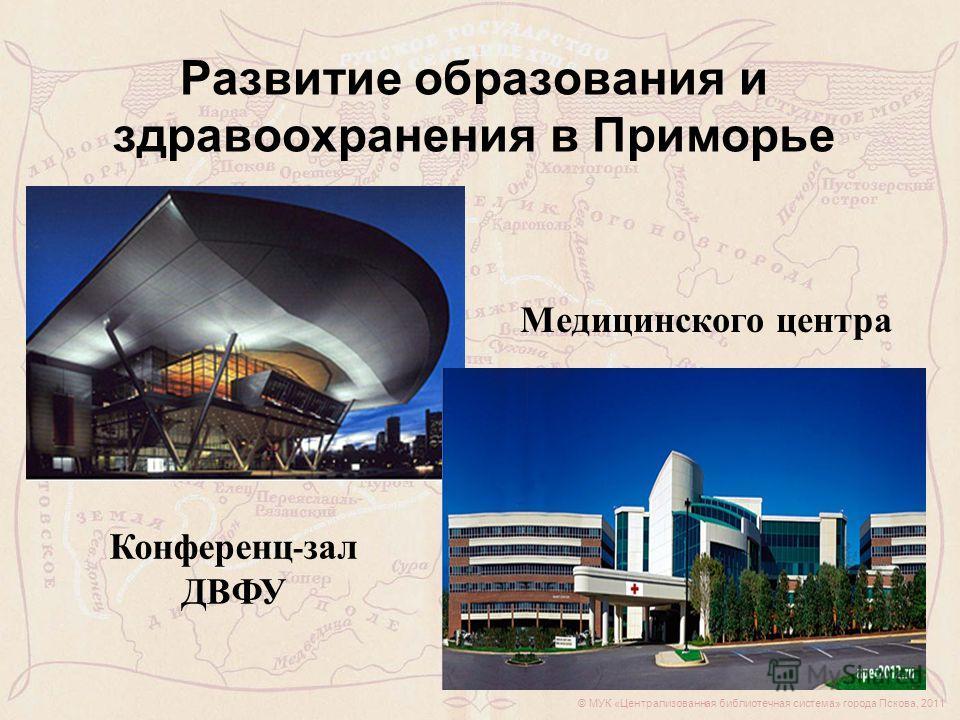 © МУК «Централизованная библиотечная система» города Пскова, 2011 Развитие образования и здравоохранения в Приморье Конференц - зал ДВФУ Медицинского центра