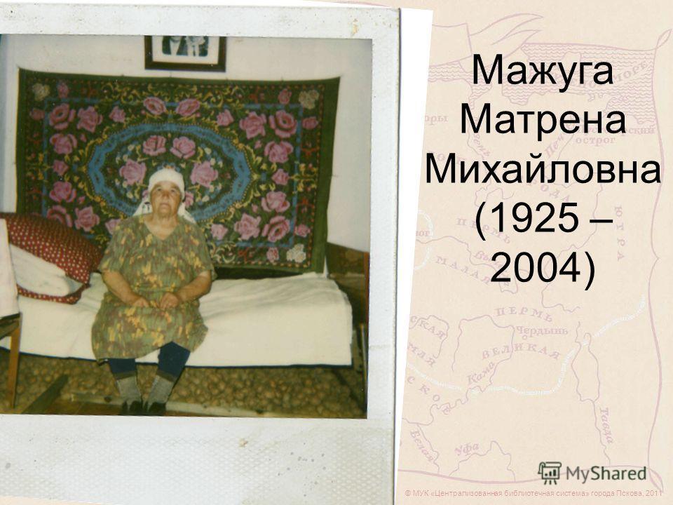 © МУК «Централизованная библиотечная система» города Пскова, 2011 Мажуга Матрена Михайловна (1925 – 2004)