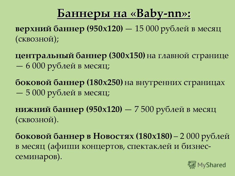 Баннеры на «Baby-nn»: верхний баннер (950х120) 15 000 рублей в месяц (сквозной); центральный баннер (300х150) на главной странице 6 000 рублей в месяц; боковой баннер (180х250) на внутренних страницах 5 000 рублей в месяц; нижний баннер (950х120) 7 5