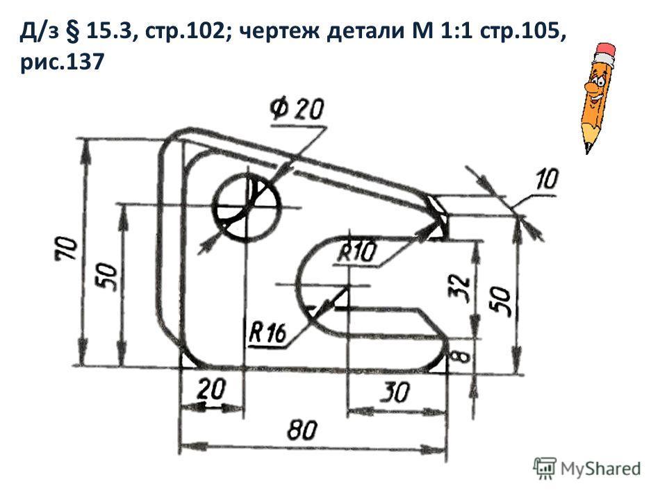 Д/з § 15.3, стр.102; чертеж детали М 1:1 стр.105, рис.137