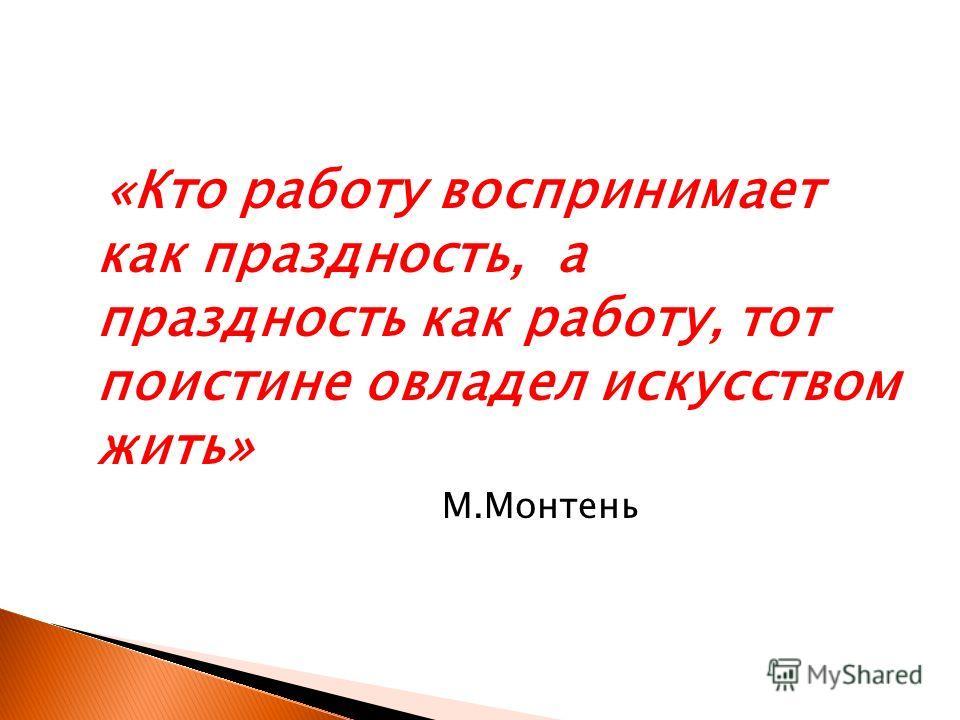 «Кто работу воспринимает как праздность, а праздность как работу, тот поистине овладел искусством жить» М.Монтень
