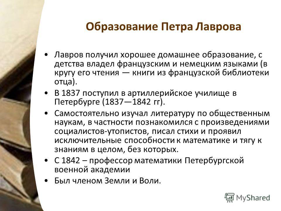 Образование Петра Лаврова Лавров получил хорошее домашнее образование, с детства владел французским и немецким языками (в кругу его чтения книги из французской библиотеки отца). В 1837 поступил в артиллерийское училище в Петербурге (18371842 гг). Сам
