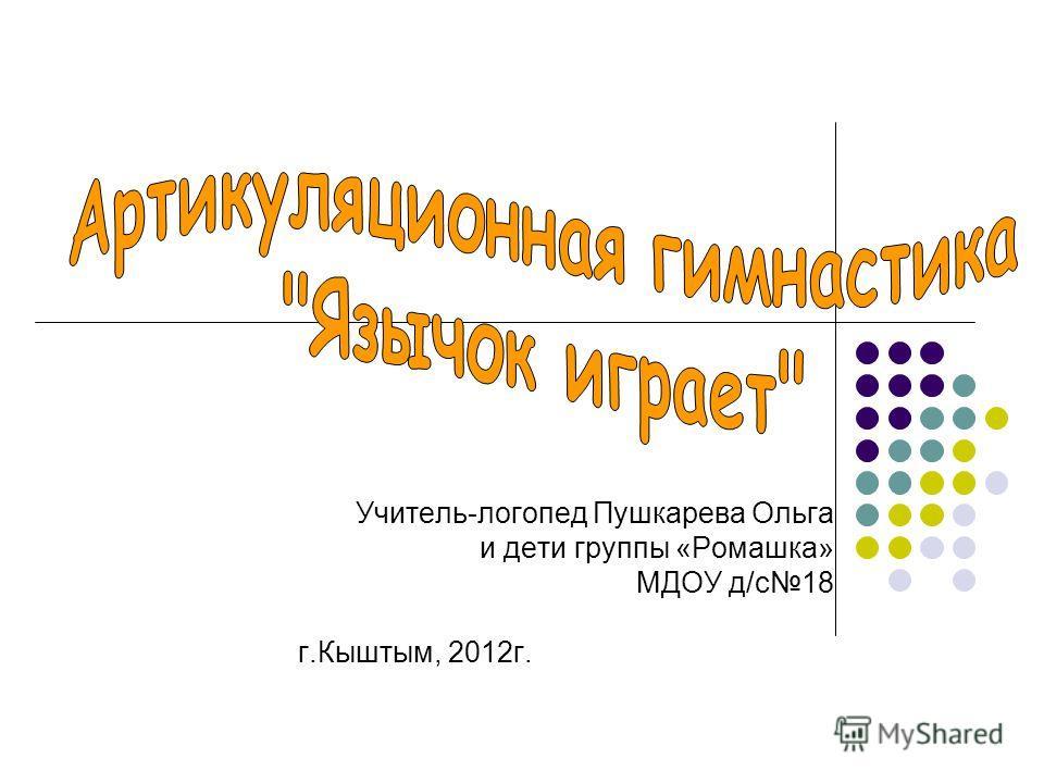 Учитель-логопед Пушкарева Ольга и дети группы «Ромашка» МДОУ д/с18 г.Кыштым, 2012г.