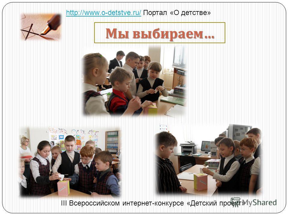 Мы выбираем … http://www.o-detstve.ru/http://www.o-detstve.ru/ Портал «О детстве» III Всероссийском интернет-конкурсе «Детский проект»