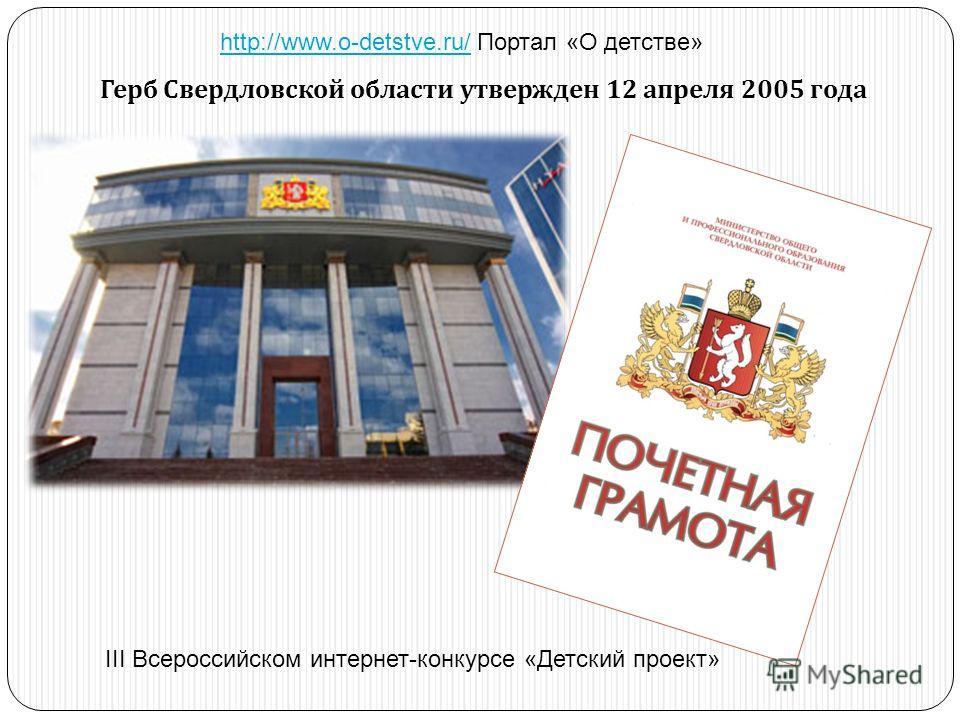Герб Свердловской области утвержден 12 апреля 2005 года http://www.o-detstve.ru/http://www.o-detstve.ru/ Портал «О детстве» III Всероссийском интернет-конкурсе «Детский проект»