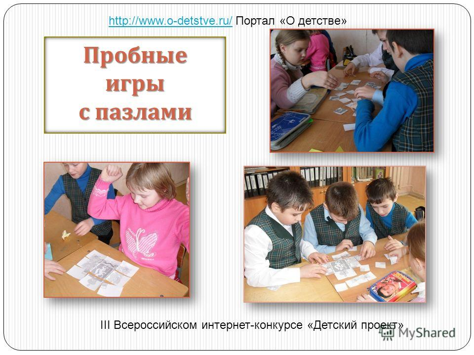 Пробныеигры с пазлами http://www.o-detstve.ru/http://www.o-detstve.ru/ Портал «О детстве» III Всероссийском интернет-конкурсе «Детский проект»