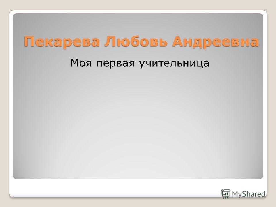 Пекарева Любовь Андреевна Моя первая учительница