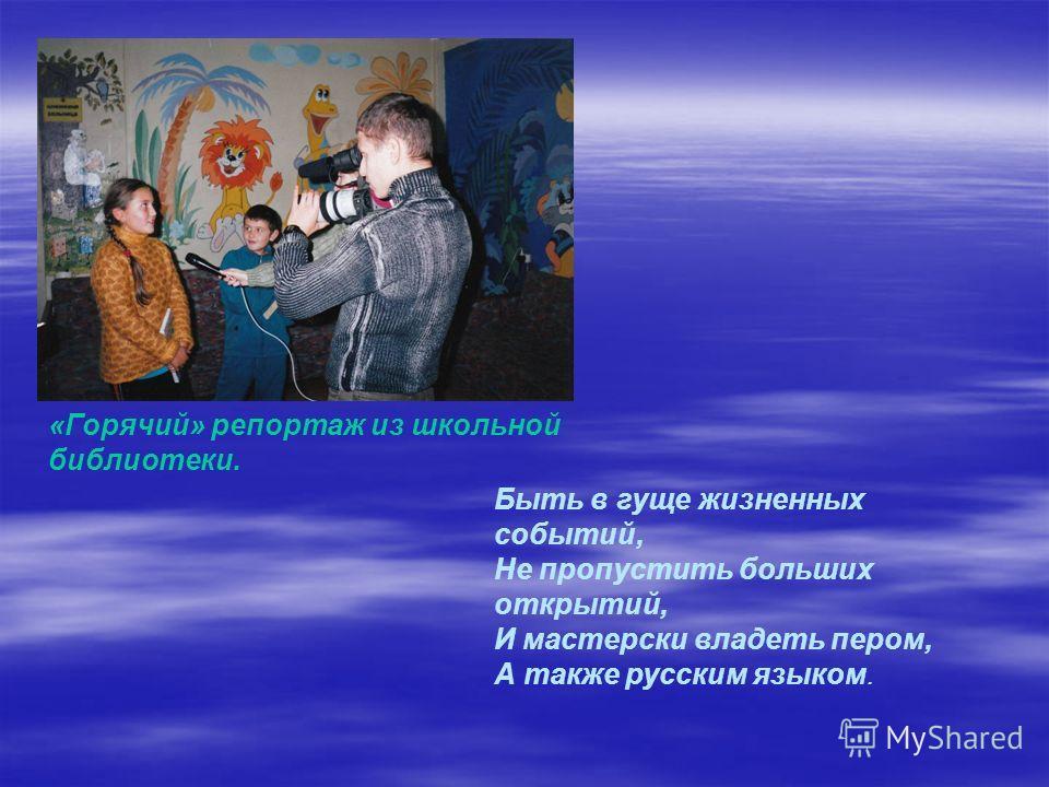 «Горячий» репортаж из школьной библиотеки. Быть в гуще жизненных событий, Не пропустить больших открытий, И мастерски владеть пером, А также русским языком.