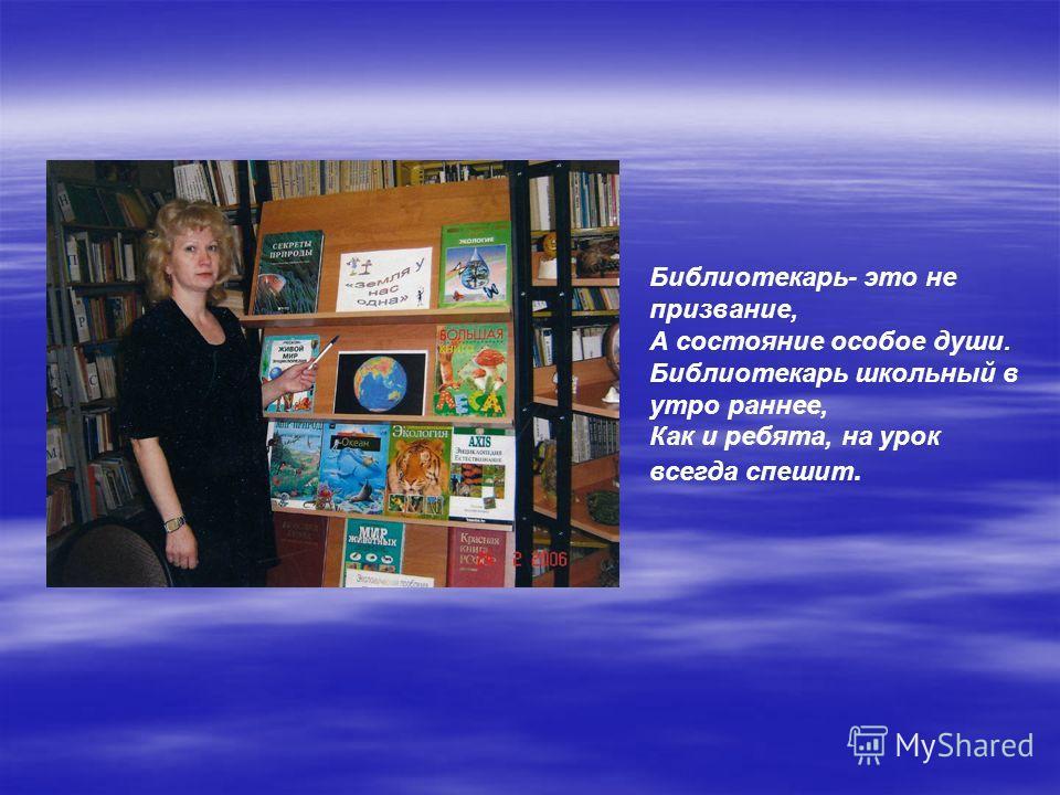 Библиотекарь- это не призвание, А состояние особое души. Библиотекарь школьный в утро раннее, Как и ребята, на урок всегда спешит.