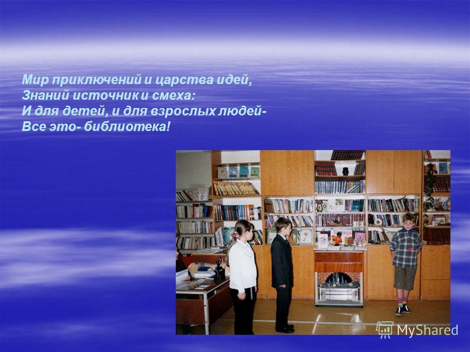 Мир приключений и царства идей, Знаний источник и смеха: И для детей, и для взрослых людей- Все это- библиотека!