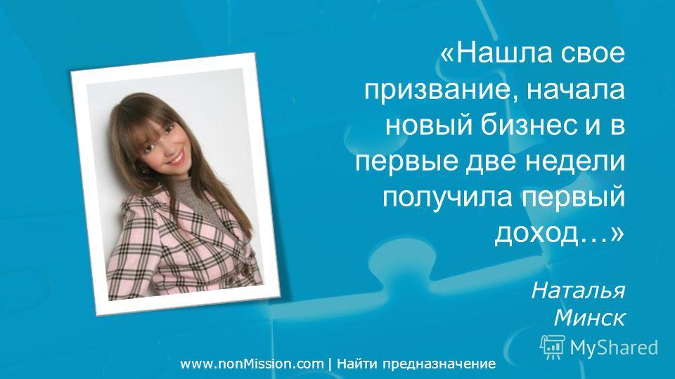 www.nonMission.com | Найти предназначение «Нашла свое призвание, начала новый бизнес и в первые две недели получила первый доход…» Наталья Минск