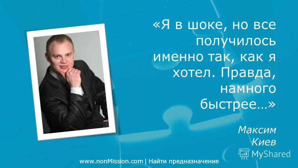 www.nonMission.com | Найти предназначение «Я в шоке, но все получилось именно так, как я хотел. Правда, намного быстрее…» Максим Киев