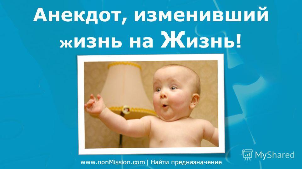 www.nonMission.com | Найти предназначение Анекдот, изменивший ж изнь на Ж изнь!
