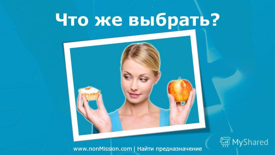 www.nonMission.com | Найти предназначение Что же выбрать?