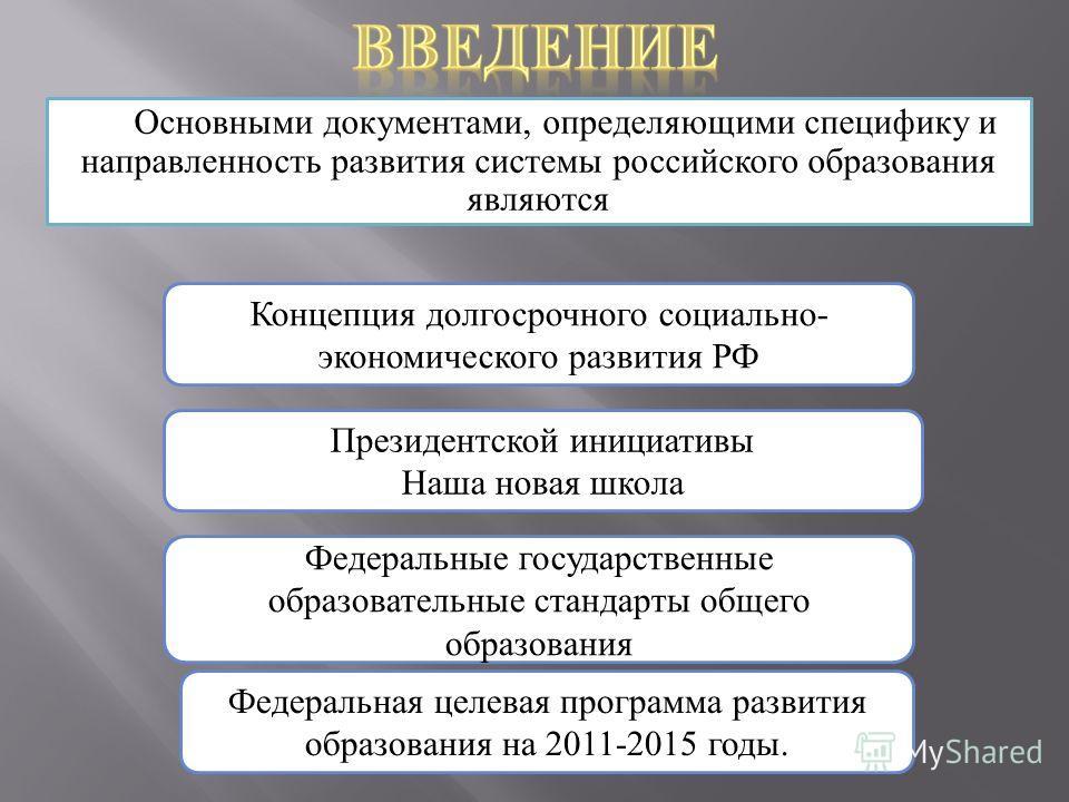 Основными документами, определяющими специфику и направленность развития системы российского образования являются Концепция долгосрочного социально- экономического развития РФ Федеральные государственные образовательные стандарты общего образования Ф