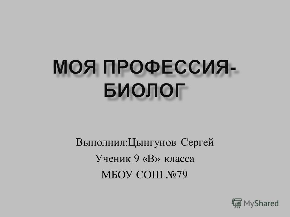 Выполнил : Цынгунов Сергей Ученик 9 « В » класса МБОУ СОШ 79